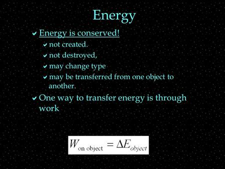 Energy  Energy is conserved!  not created.  not destroyed,  may change type  may be transferred from one object to another.  One way to transfer.