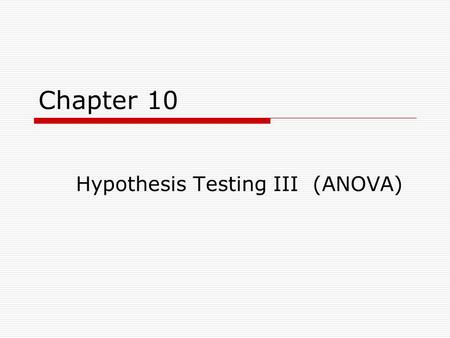 Chapter 10 Hypothesis Testing III (ANOVA). Basic Logic  ANOVA can be used in situations where the researcher is interested in the differences in sample.