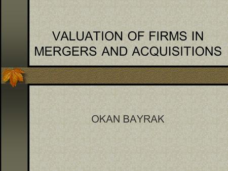 VALUATION OF FIRMS IN MERGERS AND ACQUISITIONS OKAN BAYRAK.