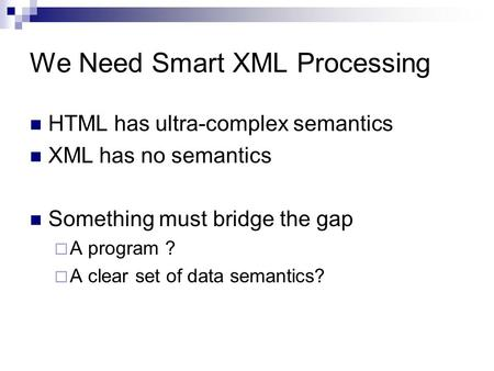 We Need Smart XML Processing HTML has ultra-complex semantics XML has no semantics Something must bridge the gap  A program ?  A clear set of data semantics?