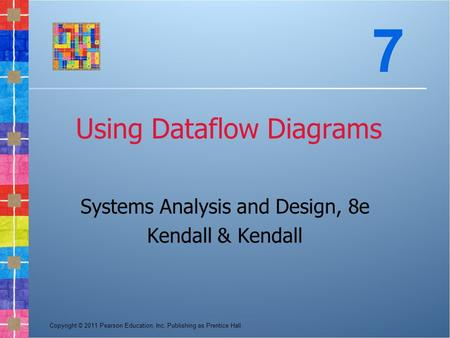 Copyright © 2011 Pearson Education, Inc. Publishing as Prentice Hall Using Dataflow Diagrams Systems Analysis and Design, 8e Kendall & Kendall 7.