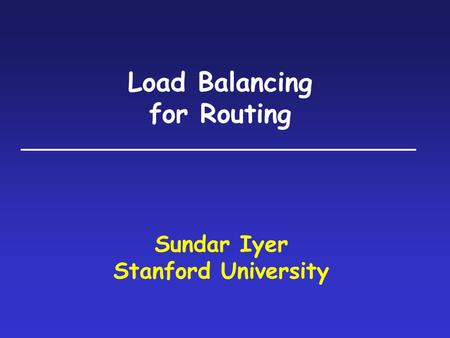 Load Balancing for Routing Sundar Iyer Stanford University.