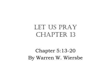 Let Us Pray Chapter 13 Chapter 5:13-20 By Warren W. Wiersbe.