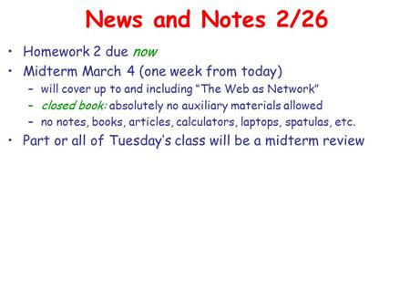 "News and Notes 2/26 Homework 2 due now Midterm March 4 (one week from today) –will cover up to and including ""The Web as Network"" –closed book: absolutely."