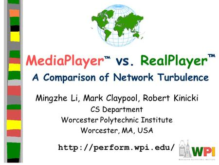 MediaPlayer ™ vs. RealPlayer ™ A Comparison of Network Turbulence Mingzhe Li, Mark Claypool, Robert Kinicki CS Department Worcester Polytechnic Institute.