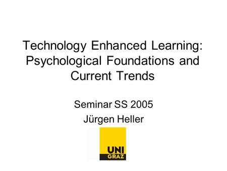 Technology Enhanced Learning: Psychological Foundations and Current Trends Seminar SS 2005 Jürgen Heller.