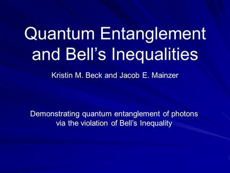 Quantum Entanglement and Bell's Inequalities Kristin M. Beck and Jacob E. Mainzer Demonstrating quantum entanglement of photons via the violation of Bell's.