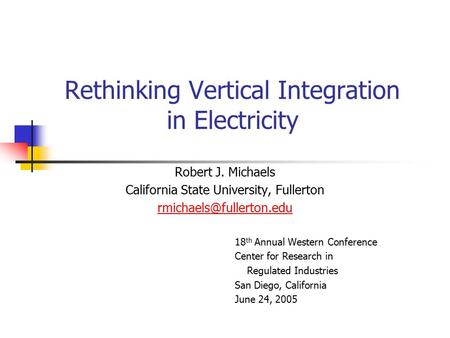 Rethinking Vertical Integration in Electricity Robert J. Michaels California State University, Fullerton 18 th Annual Western Conference.