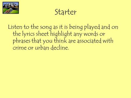 Starter Listen to the song as it is being played and on the lyrics sheet highlight any words or phrases that you think are associated with crime or urban.
