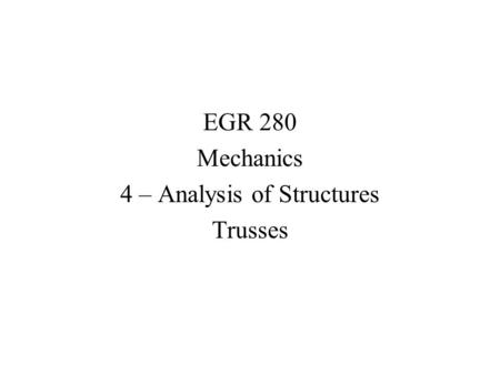 EGR 280 Mechanics 4 – Analysis of Structures Trusses.