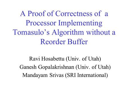A Proof of Correctness of a Processor Implementing Tomasulo's Algorithm without a Reorder Buffer Ravi Hosabettu (Univ. of Utah) Ganesh Gopalakrishnan (Univ.
