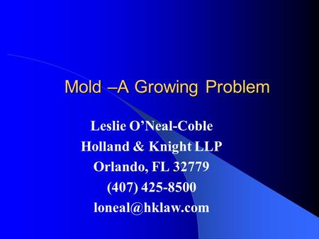 Mold –A Growing Problem Mold –A Growing Problem Leslie O'Neal-Coble Holland & Knight LLP Orlando, FL 32779 (407) 425-8500