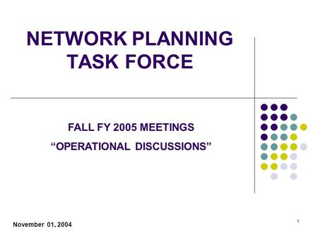 "1 NETWORK PLANNING TASK FORCE November 01, 2004 FALL FY 2005 MEETINGS ""OPERATIONAL DISCUSSIONS"""