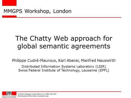 ©2003, Philippe Cudré-Mauroux, EPFL-I&C-IIF, Distributed Information Systems Lab The Chatty Web approach for global semantic agreements MMGPS Workshop,