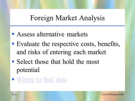 ©2004 Prentice Hall12-1 Foreign Market Analysis  Assess alternative markets  Evaluate the respective costs, benefits, and risks of entering each market.