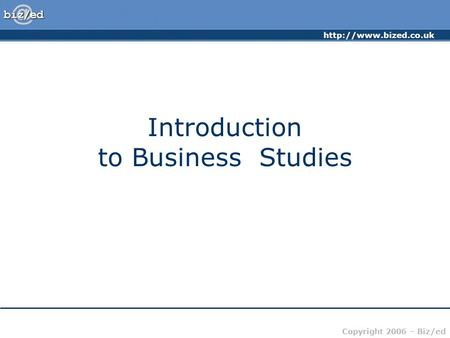 Copyright 2006 – Biz/ed Introduction to Business Studies.