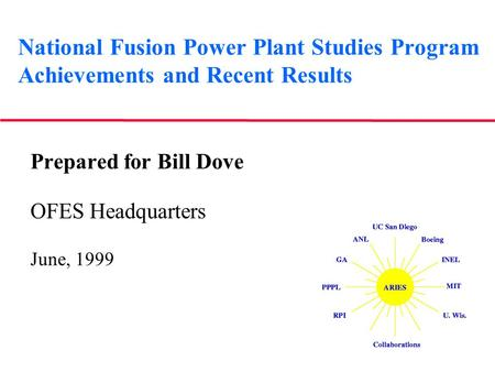 National Fusion Power Plant Studies Program Achievements and Recent Results Prepared for Bill Dove OFES Headquarters June, 1999.