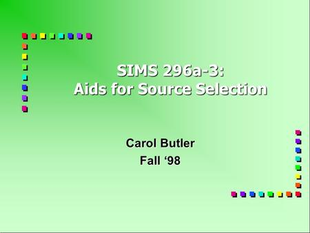 SIMS 296a-3: Aids for Source Selection Carol Butler Fall '98.