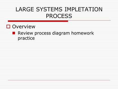 LARGE SYSTEMS IMPLETATION PROCESS  Overview Review process diagram homework practice.