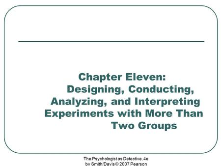 The Psychologist as Detective, 4e by Smith/Davis © 2007 Pearson Education Chapter Eleven: Designing, Conducting, Analyzing, and Interpreting Experiments.