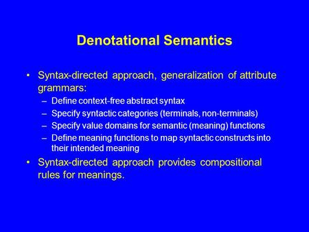 Denotational Semantics Syntax-directed approach, generalization of attribute grammars: –Define context-free abstract syntax –Specify syntactic categories.