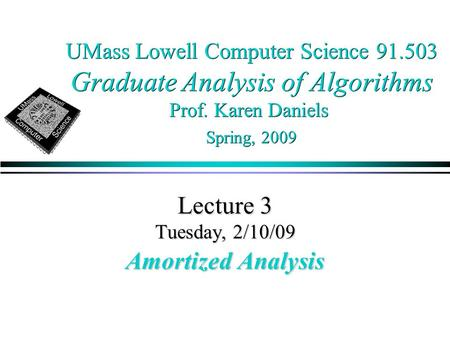 UMass Lowell Computer Science 91.503 Graduate Analysis of Algorithms Prof. Karen Daniels Spring, 2009 Lecture 3 Tuesday, 2/10/09 Amortized Analysis.