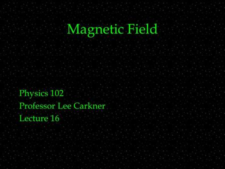 Magnetic Field Physics 102 Professor Lee Carkner Lecture 16.