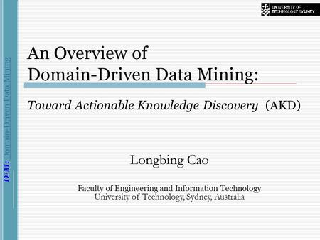 D 3 M: D 3 M: Domain-Driven Data Mining An Overview of Domain-Driven Data Mining: Toward Actionable Knowledge Discovery (AKD) Longbing Cao Faculty of Engineering.