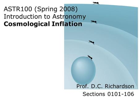 ASTR100 (Spring 2008) Introduction to Astronomy Cosmological Inflation Prof. D.C. Richardson Sections 0101-106.