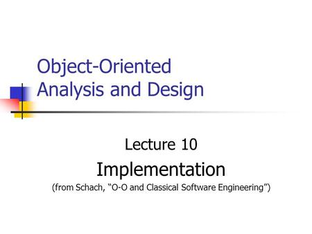 "Object-Oriented Analysis and Design Lecture 10 Implementation (from Schach, ""O-O and Classical Software Engineering"")"