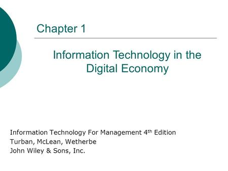 Chapter 1 Information Technology For Management 4 th Edition Turban, McLean, Wetherbe John Wiley & Sons, Inc. Information Technology in the Digital Economy.
