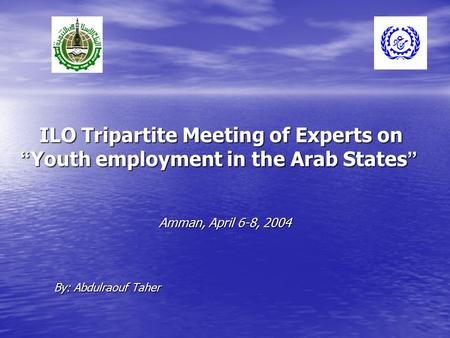 "ILO Tripartite Meeting of Experts on "" Youth employment in the Arab States "" By: Abdulraouf Taher Amman, April 6-8, 2004."