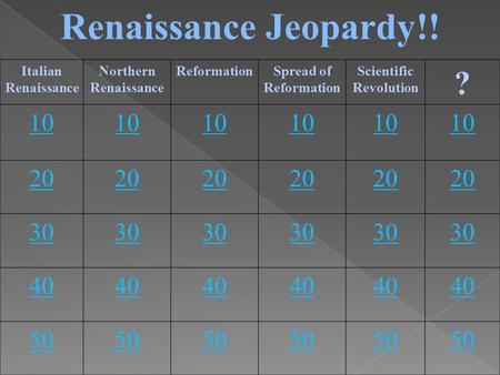 Renaissance Jeopardy!! Italian Renaissance Northern Renaissance ReformationSpread of Reformation Scientific Revolution ? 10 20 30 40 50.