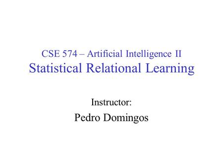 CSE 574 – Artificial Intelligence II Statistical Relational Learning Instructor: Pedro Domingos.