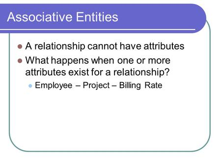 Associative Entities A relationship cannot have attributes