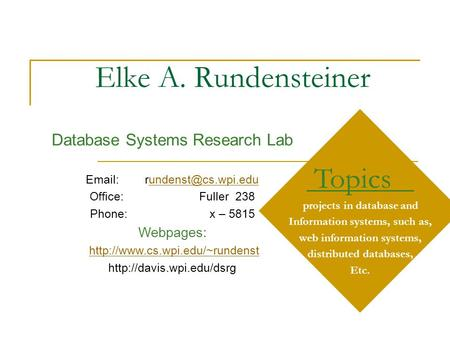 Elke A. Rundensteiner Topics projects in database and Information systems, such as, web information systems, distributed databases, Etc. Database Systems.