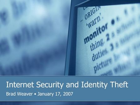 Internet Security and Identity Theft Brad Weaver January 17, 2007.