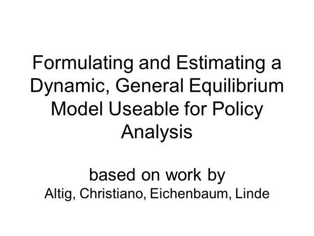 Formulating and Estimating a Dynamic, General Equilibrium Model Useable for Policy Analysis based on work by Altig, Christiano, Eichenbaum, Linde.