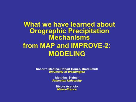 What we have learned about Orographic Precipitation Mechanisms from MAP and IMPROVE-2: MODELING Socorro Medina, Robert Houze, Brad Smull University of.