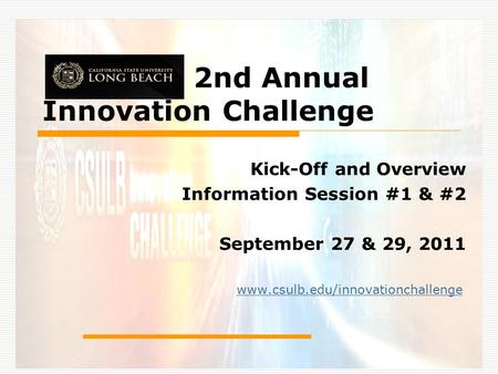 2nd Annual Innovation Challenge Kick-Off and Overview Information Session #1 & #2 September 27 & 29, 2011 www.csulb.edu/innovationchallenge.