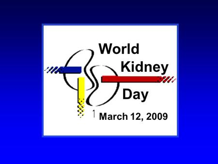March 12, 2009 World Kidney Day. WHY WORLD KIDNEY DAY?