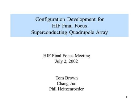 1 Configuration Development for HIF Final Focus Superconducting Quadrupole Array HIF Final Focus Meeting July 2, 2002 Tom Brown Chang Jun Phil Heitzenroeder.