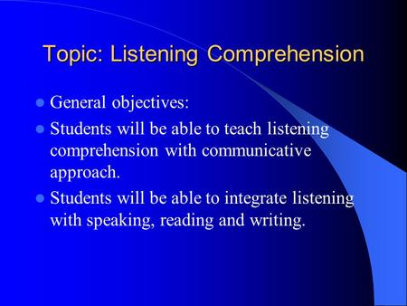Topic: Listening Comprehension General objectives: Students will be able to teach listening comprehension with communicative approach. Students will be.