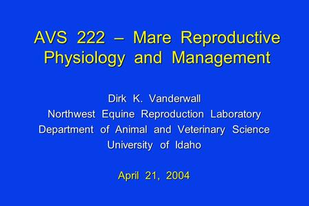 AVS 222 – Mare Reproductive Physiology and Management Dirk K. Vanderwall Northwest Equine Reproduction Laboratory Department of Animal and Veterinary Science.
