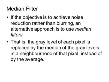 Median Filter If the objective is to achieve noise reduction rather than blurring, an alternative approach is to use median filters. That is, the gray.