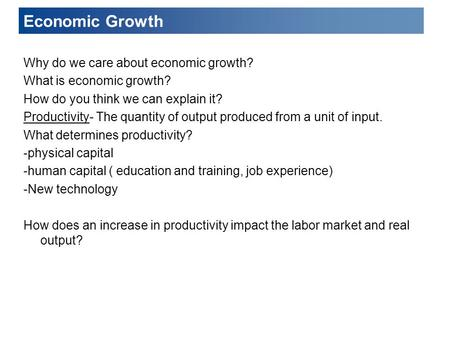 Economic Growth Why do we care about economic growth? What is economic growth? How do you think we can explain it? Productivity- The quantity of output.
