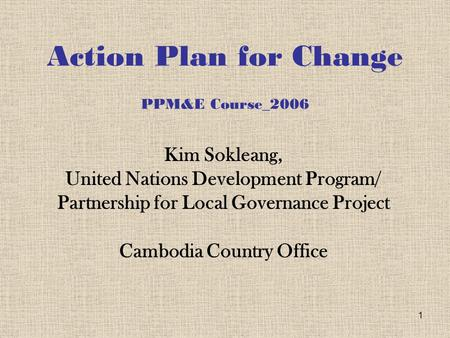 1 Action Plan for Change PPM&E Course_2006 Kim Sokleang, United Nations Development Program/ Partnership for Local Governance Project Cambodia Country.