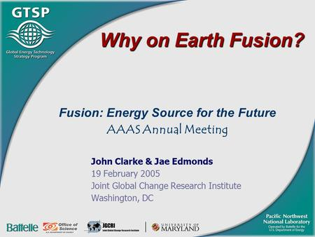 Why on Earth Fusion? Fusion: Energy Source for the Future AAAS Annual Meeting John Clarke & Jae Edmonds 19 February 2005 Joint Global Change Research Institute.