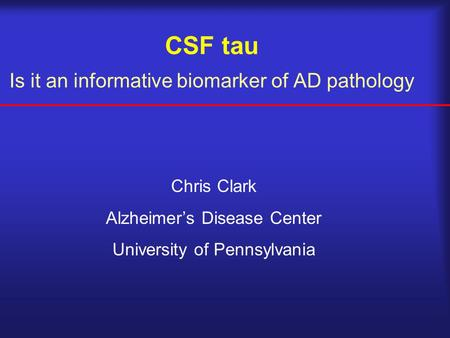 CSF tau Is it an informative biomarker of AD pathology Chris Clark Alzheimer's Disease Center University of Pennsylvania.