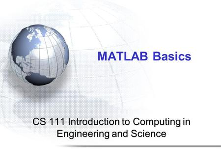 MATLAB Basics CS 111 Introduction to Computing in Engineering and Science.